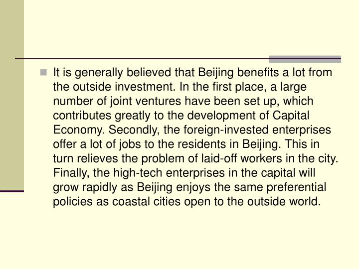 It is generally believed that Beijing benefits a lot from the outside investment. In the first place, a large number of joint ventures have been set up, which contributes greatly to the development of Capital Economy. Secondly, the foreign-invested enterprises offer a lot of jobs to the residents in Beijing. This in turn relieves the problem of laid-off workers in the city. Finally, the high-tech enterprises in the capital will grow rapidly as Beijing enjoys the same preferential policies as coastal cities open to the outside world.
