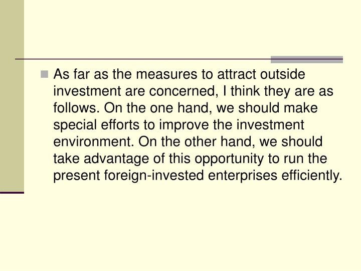 As far as the measures to attract outside investment are concerned, I think they are as follows. On the one hand, we should make special efforts to improve the investment environment. On the other hand, we should take advantage of this opportunity to run the present foreign-invested enterprises efficiently.