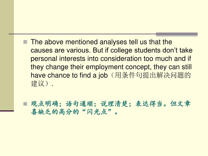 The above mentioned analyses tell us that the causes are various. But if college students don't take personal interests into consideration too much and if they change their employment concept, they can still have chance to find a job