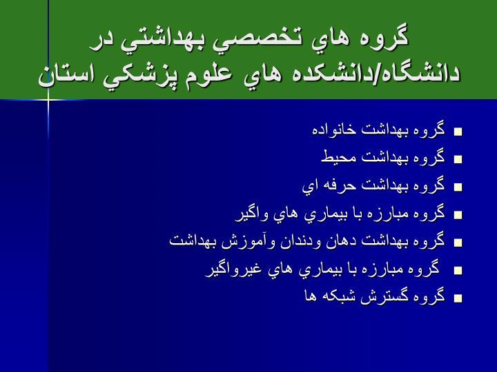 گروه هاي تخصصي بهداشتي در دانشگاه/دانشکده هاي علوم پزشکي استان