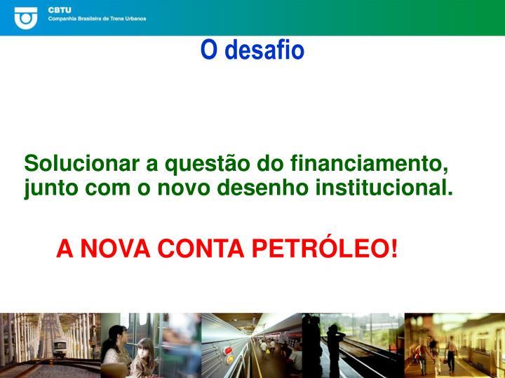 Solucionar a questão do financiamento, junto com o novo desenho institucional.