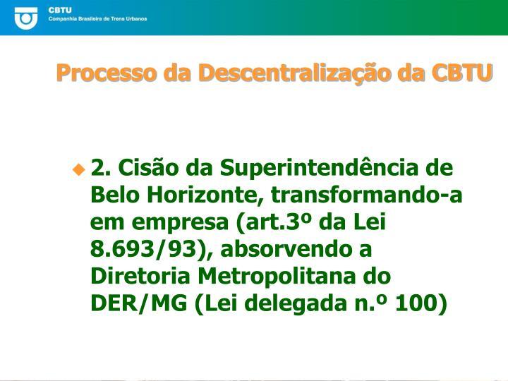 2. Cisão da Superintendência de Belo Horizonte, transformando-a em empresa (art.3º da Lei 8.693/93), absorvendo a Diretoria Metropolitana do DER/MG (Lei delegada n.º 100)