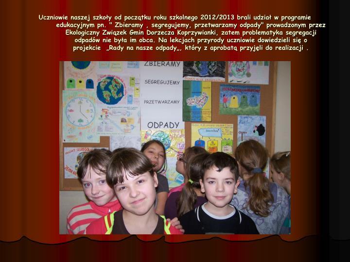 """Uczniowie naszej szkoły od początku roku szkolnego 2012/2013 brali udział w programie edukacyjnym pn. """" Zbieramy , segregujemy, przetwarzamy odpady"""" prowadzonym przez Ekologiczny Związek Gmin Dorzecza"""