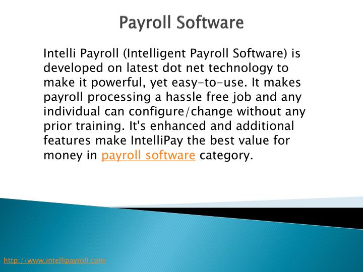 Intelli Payroll (Intelligent Payroll Software) is developed on latest dot net technology to make it powerful, yet easy-to-use. It makes payroll processing a hassle free job and any individual can configure/change without any prior training. It's enhanced and additional features make
