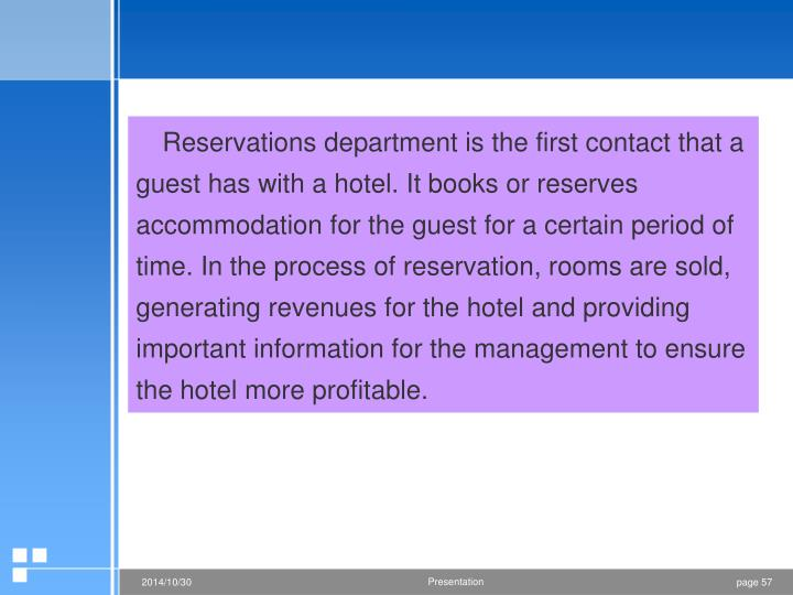 Reservations department is the first contact that a guest has with a hotel. It books or reserves accommodation for the guest for a certain period of time. In the process of reservation, rooms are sold, generating revenues for the hotel and providing important information for the management to ensure the hotel more profitable.