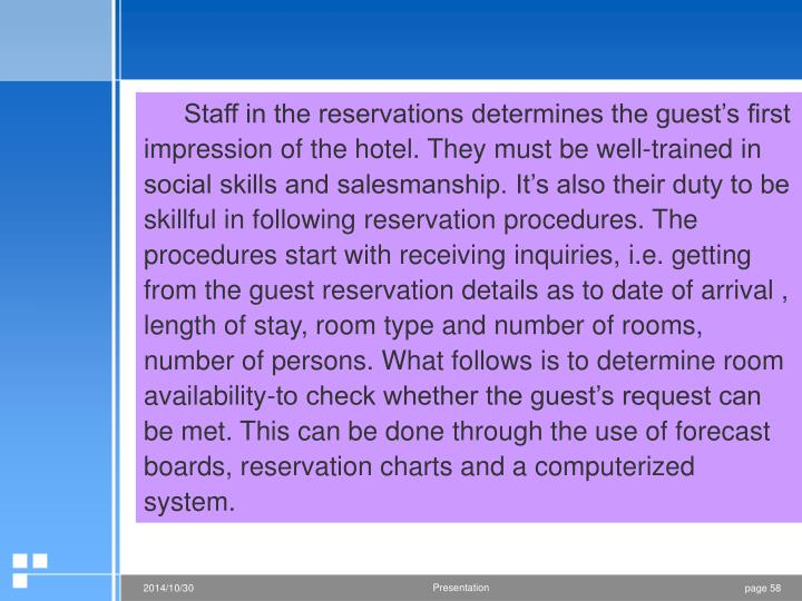 Staff in the reservations determines the guest's first impression of the hotel. They must be well-trained in social skills and salesmanship. It's also their duty to be skillful in following reservation procedures. The procedures start with receiving inquiries, i.e. getting from the guest reservation details as to date of arrival , length of stay, room type and number of rooms, number of persons. What follows is to determine room availability-to check whether the guest's request can be met. This can be done through the use of forecast boards, reservation charts and a computerized system.