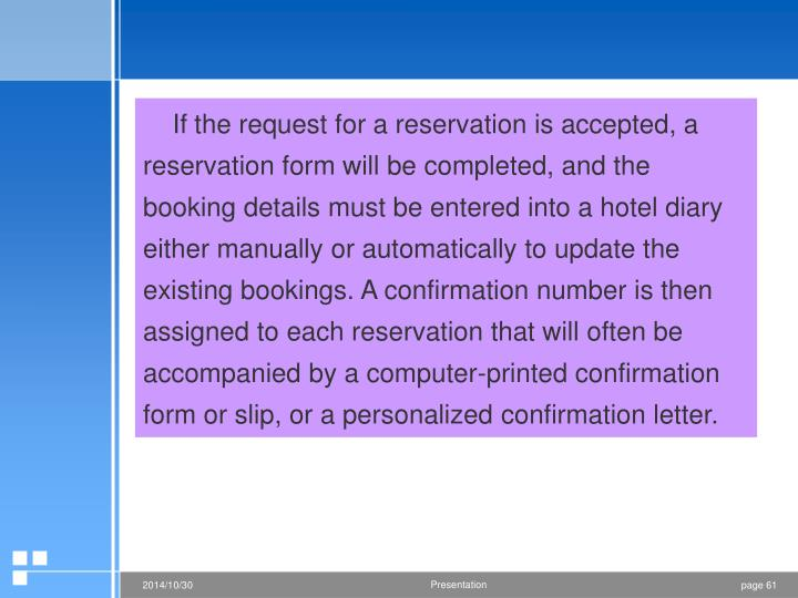 If the request for a reservation is accepted, a reservation form will be completed, and the booking details must be entered into a hotel diary either manually or automatically to update the existing bookings. A confirmation number is then assigned to each reservation that will often be accompanied by a computer-printed confirmation form or slip, or a personalized confirmation letter.