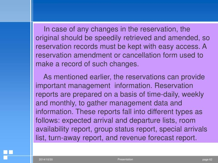 In case of any changes in the reservation, the original should be speedily retrieved and amended, so reservation records must be kept with easy access. A reservation amendment or cancellation form used to make a record of such changes.