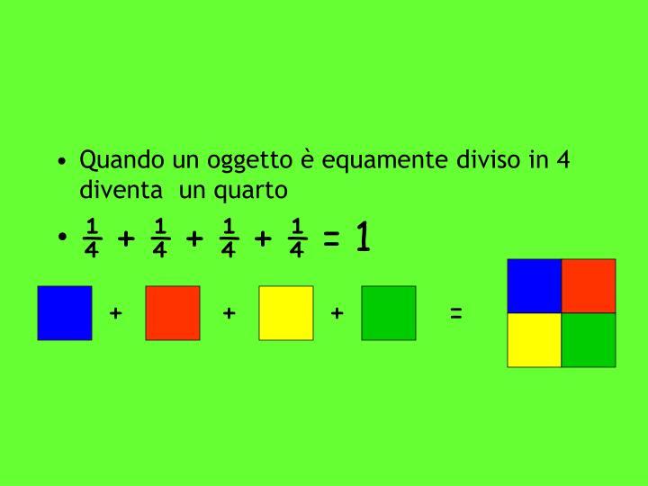 Quando un oggetto è equamente diviso in 4 diventa  un quarto