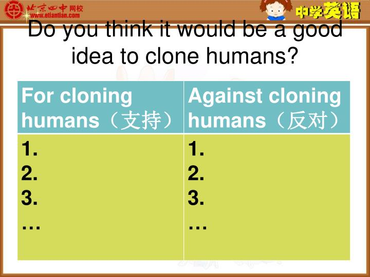 Do you think it would be a good idea to clone humans?