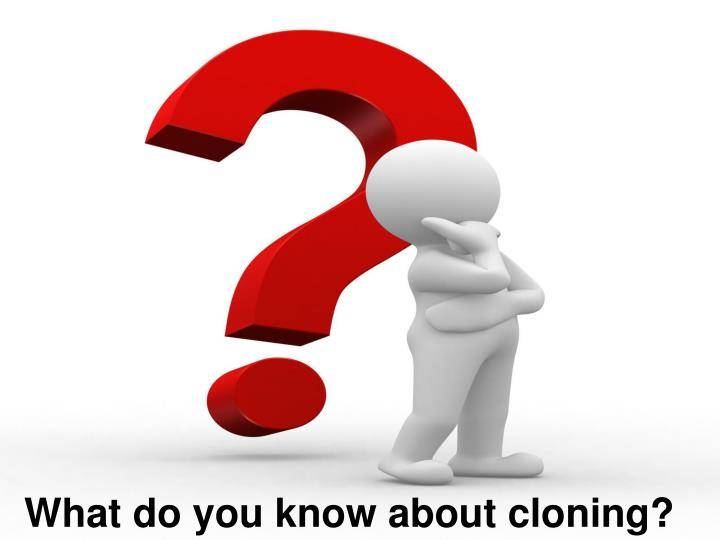 What do you know about cloning?