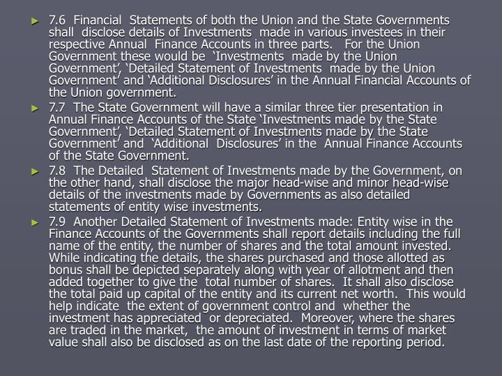 7.6  Financial  Statements of both the Union and the State Governments shall  disclose details of Investments  made in various investees in their respective Annual  Finance Accounts in three parts.   For the Union Government these would be  'Investments  made by the Union Government', 'Detailed Statement of Investments  made by the Union Government' and 'Additional Disclosures' in the Annual Financial Accounts of the Union government.