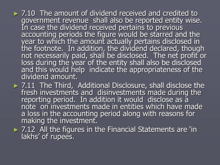 7.10  The amount of dividend received and credited to government revenue  shall also be reported entity wise.  In case the dividend received pertains to previous accounting periods the figure would be starred and the year to which the amount actually pertains disclosed in  the footnote.  In addition, the dividend declared, though not necessarily paid, shall be disclosed.  The net profit or loss during the year of the entity shall also be disclosed and this would help  indicate the appropriateness of the dividend amount.