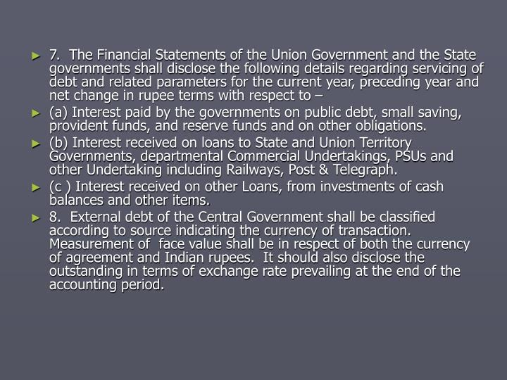 7.  The Financial Statements of the Union Government and the State governments shall disclose the following details regarding servicing of debt and related parameters for the current year, preceding year and net change in rupee terms with respect to –