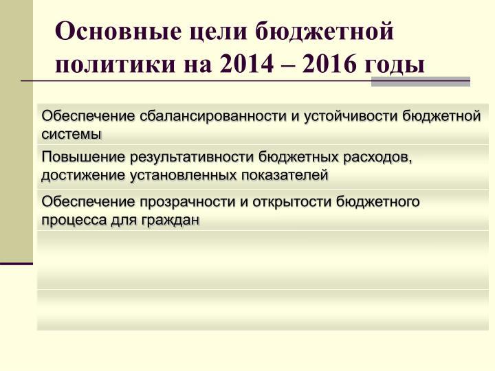 Основные цели бюджетной политики на 2014 – 2016 годы