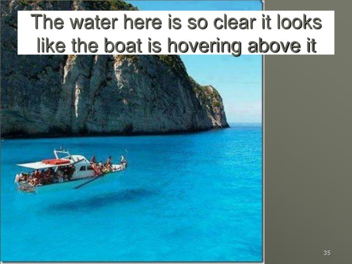 The water here is so clear it looks like the boat is hovering above it