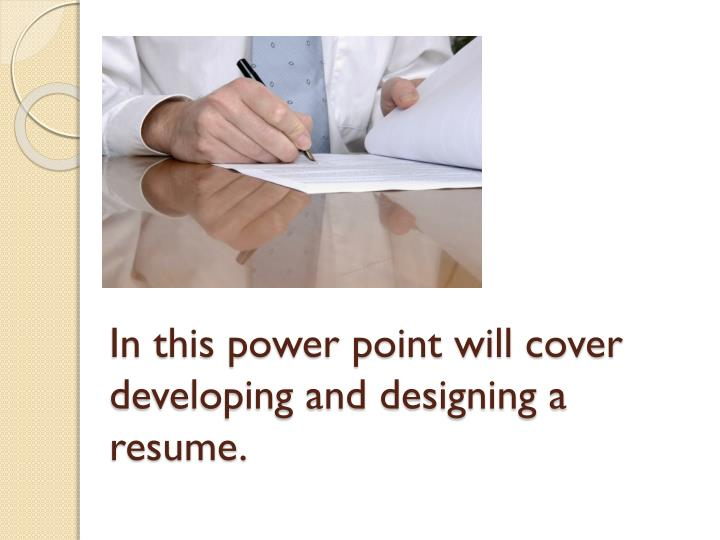 In this power point will cover developing and designing a resume.