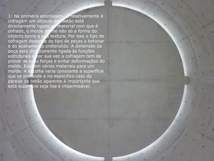 1- Na primeira abordagem, e relativamente à cofragem um objecto em betão está directamente ligado ao material com que é cofrado, o molde define não só a forma do objecto como a sua textura. Por isso o tipo de cofragem depende do tipo de peças a betonar e do acabamento pretendido. A dimensão da peça está directamente ligada às funções estruturais e por sua vez a cofragem tem de prever as suas forças e evitar deformações do molde. Existem vários materiais para um molde. A escolha varia consoante a superfície que se pretende e no especifico caso da parede de betão aparente é importante que esta superfície seja lisa e impermeável.