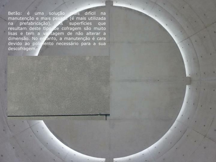 Betão: é uma solução mais difícil na manutenção e mais pesada (é mais utilizada na prefabricação). As superfícies que resultam deste tipo de cofragem são muito lisas e tem a vantagem de não alterar a dimensão. No entanto, a manutenção é cara devido ao polimento necessário para a sua descofragem.