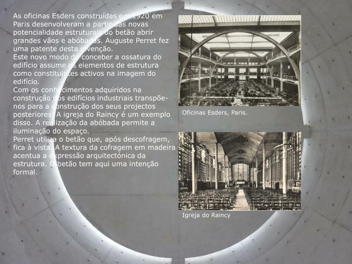 As oficinas Esders construídas em 1920 em Paris desenvolveram a partir das novas potencialidade estruturais do betão abrir grandes vãos e abóbadas. Auguste Perret fez uma patente desta invenção.