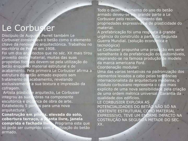 Todo o desenvolvimento do uso do betão armado deveu-se em grande parte a Le Corbusier pelo reconhecimento das propriedades expressivas e de plasticidade do material.