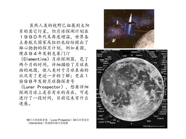 虽然人类的视野已拓展到太阳系的其它行星,但月球探测计划在1990年代末再度增温,世界各主要航天国家或组织也纷纷提出了雄心勃勃的探月计划,例如美国,便在94年发射克莱门汀(