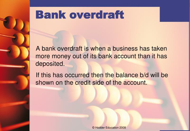 A bank overdraft is when a business has taken more money out of its bank account than it has deposited.