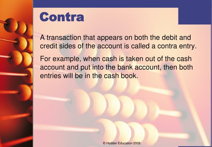 A transaction that appears on both the debit and credit sides of the account is called a contra entry.