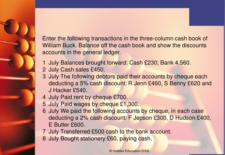 Enter the following transactions in the three-column cash book of William Buck. Balance off the cash book and show the discounts accounts in the general ledger.