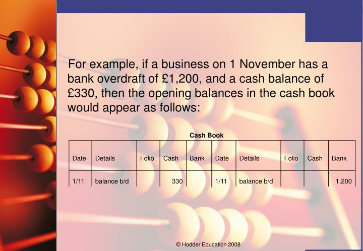 For example, if a business on 1 November has a bank overdraft of £1,200, and a cash balance of £330, then the opening balances in the cash book would appear as follows: