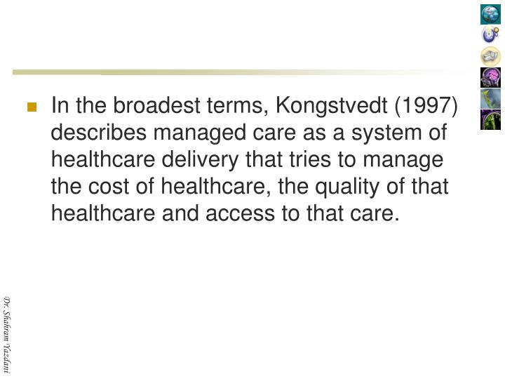 In the broadest terms, Kongstvedt (1997) describes managed care as a system of healthcare delivery that tries to manage the cost of healthcare, the quality of that healthcare and access to that care.
