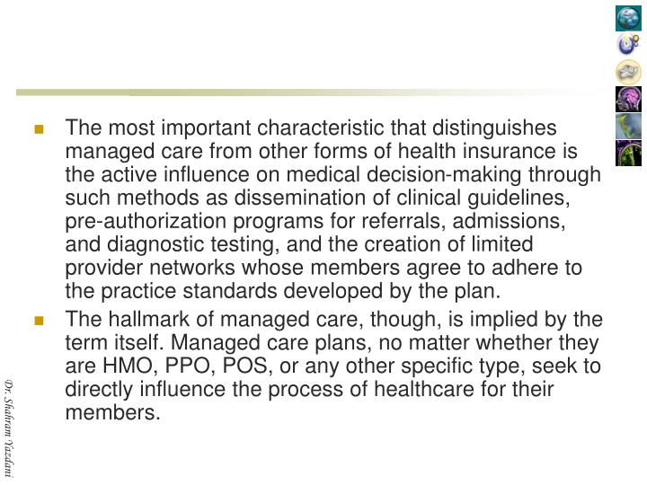 The most important characteristic that distinguishes managed care from other forms of health insurance is the active influence on medical decision-making through such methods as dissemination of clinical guidelines, pre-authorization programs for referrals, admissions, and diagnostic testing, and the creation of limited provider networks whose members agree to adhere to the practice standards developed by the plan.