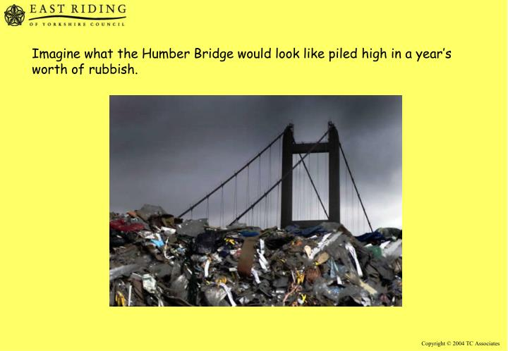 Imagine what the Humber Bridge would look like piled high in a year's worth of rubbish.