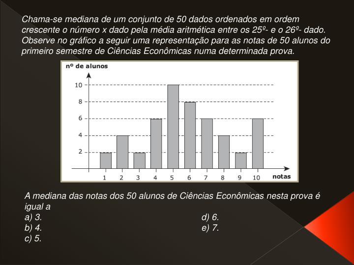 Chama-se mediana de um conjunto de 50 dados ordenados em ordem crescente o número x dado pela média aritmética entre os 25º- e o 26º- dado. Observe no gráfico a seguir uma representação para as notas de 50 alunos do primeiro semestre de Ciências Econômicas numa determinada prova.