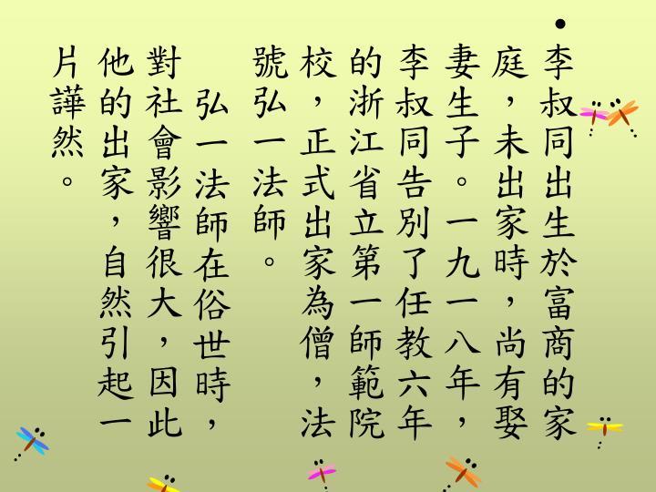 李叔同出生於富商的家庭,未出家時,尚有娶妻生子。一九一八年,李叔同告別了任教六年的浙江省立第一師範院校,正式出家為僧,法號弘一法師。
