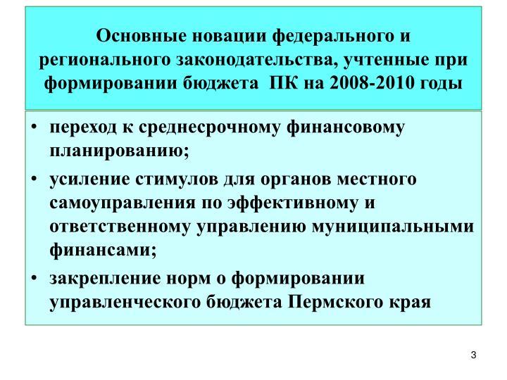 Основные новации федерального и регионального законодательства, учтенные при формировании бюджета  ПК на 2008-2010 годы