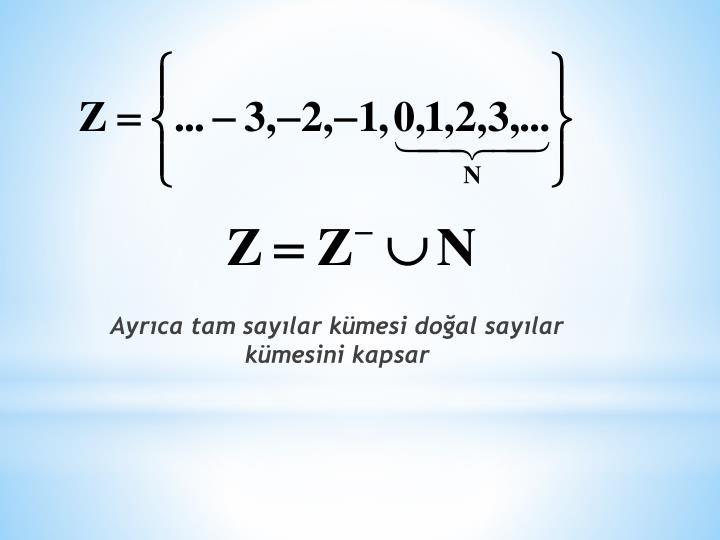 Ayrıca tam sayılar kümesi doğal sayılar kümesini kapsar