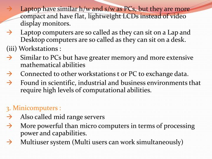 Laptop have similar h/w and s/w as PCs, but they are more compact and have flat, lightweight LCDs instead of video display monitors.