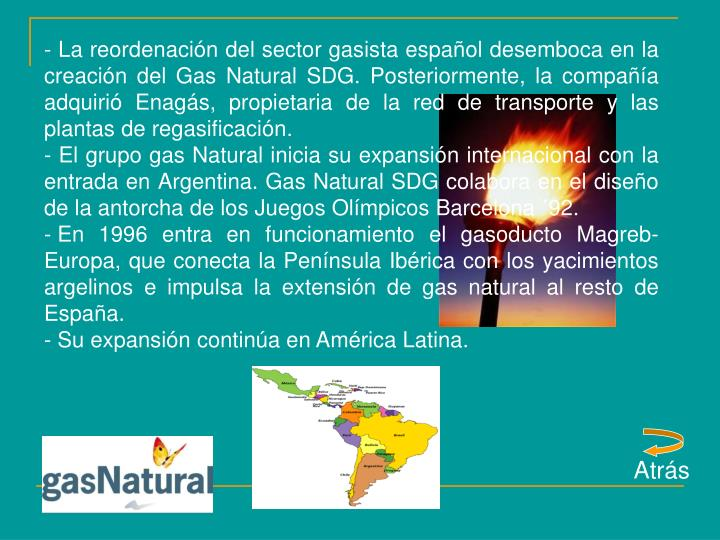 - La reordenación del sector gasista español desemboca en la creación del Gas Natural SDG. Posteriormente, la compañía adquirió Enagás, propietaria de la red de transporte y las plantas de regasificación.