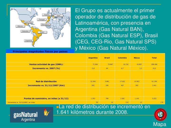 El Grupo es actualmente el primer operador de distribución de gas de Latinoamérica, con presencia en Argentina (Gas Natural BAN), Colombia (Gas Natural ESP), Brasil (CEG, CEG-Rio, Gas Natural SPS) y México (Gas Natural México).