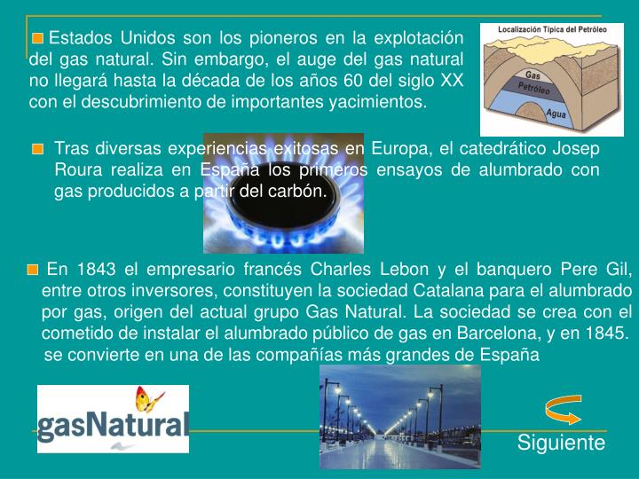 Estados Unidos son los pioneros en la explotación del gas natural. Sin embargo, el auge del gas natural no llegará hasta la década de los años 60 del siglo XX con el descubrimiento de importantes yacimientos.