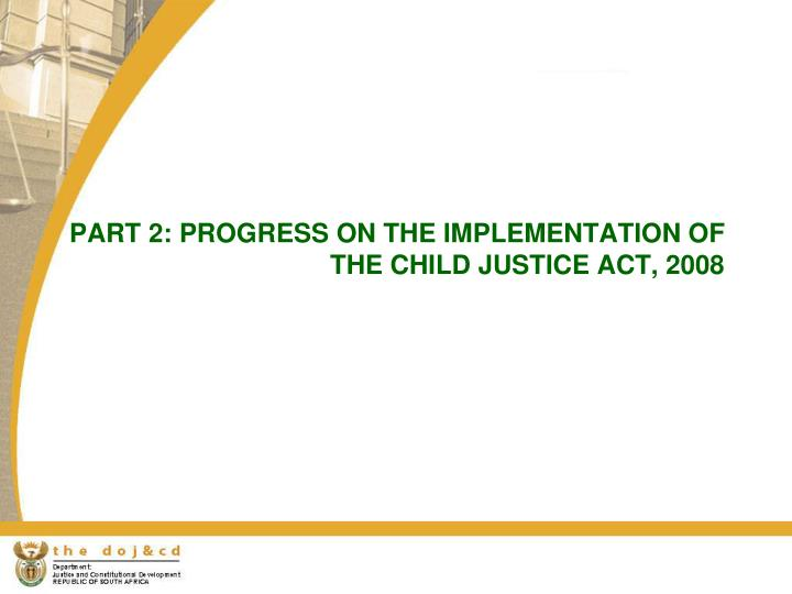 PART 2: PROGRESS ON THE IMPLEMENTATION OF THE CHILD JUSTICE ACT, 2008