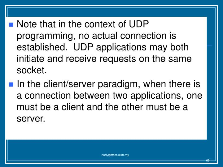 Note that in the context of UDP programming, no actual connection is established.  UDP applications may both initiate and receive requests on the same socket.