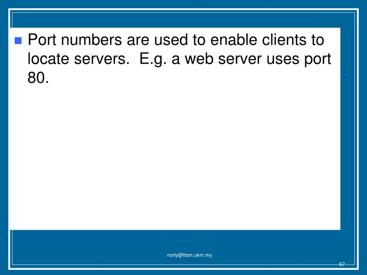 Port numbers are used to enable clients to locate servers.  E.g. a web server uses port 80.