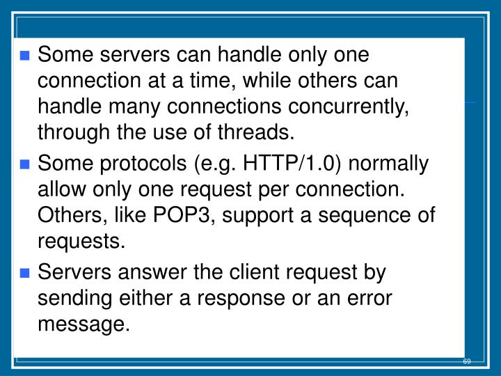 Some servers can handle only one connection at a time, while others can handle many connections concurrently, through the use of threads.