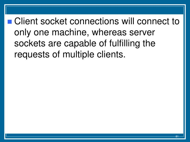 Client socket connections will connect to only one machine, whereas server sockets are capable of fulfilling the requests of multiple clients.