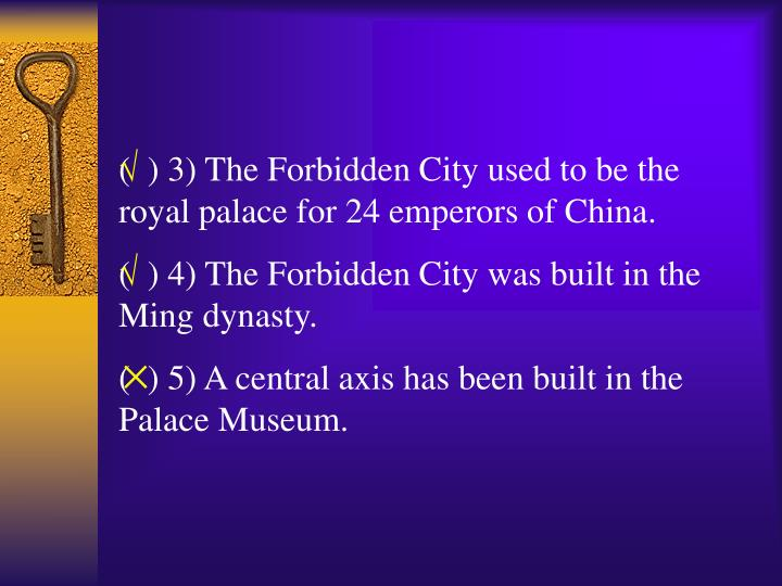 (  ) 3) The Forbidden City used to be the royal palace for 24 emperors of China.