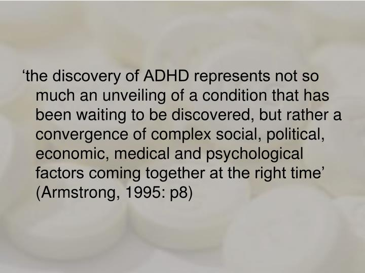 'the discovery of ADHD represents not so much an unveiling of a condition that has been waiting to be discovered, but rather a convergence of complex social, political, economic, medical and psychological factors coming together at the right time' (Armstrong, 1995: p8)