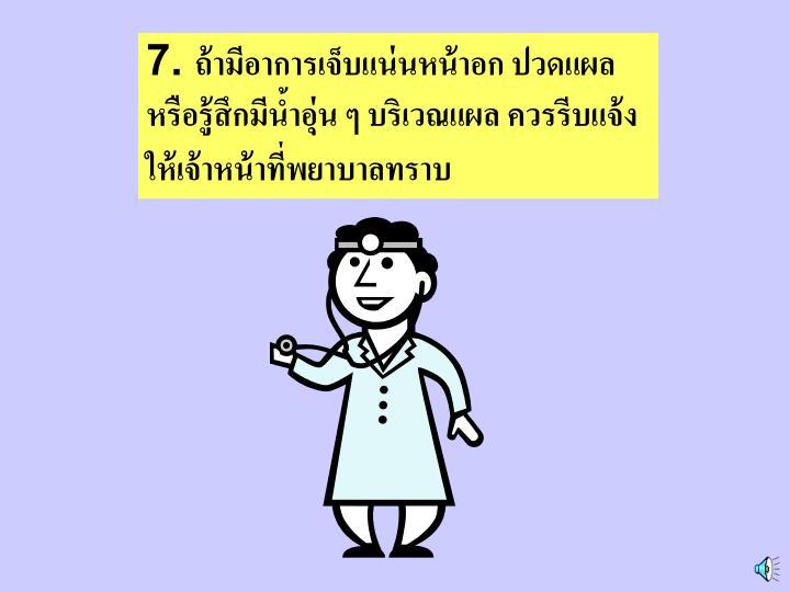 7. ถ้ามีอาการเจ็บแน่นหน้าอก ปวดแผล หรือรู้สึกมีน้ำอุ่น ๆ บริเวณแผล ควรรีบแจ้งให้เจ้าหน้าที่พยาบาลทราบ