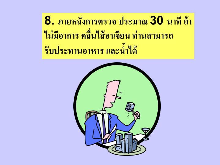 8. ภายหลังการตรวจ ประมาณ 30 นาที ถ้าไม่มีอาการ คลื่นไส้อาเจียน ท่านสามารถรับประทานอาหาร และน้ำได้